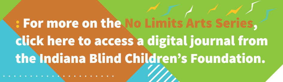 For more on the No Limits Arts Series, click here to access a digital journal from the Indiana Blind Children's Foundation.