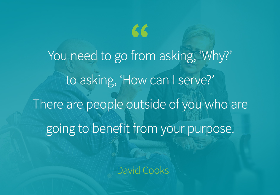 """You need to go from asking, 'Why?' to asking, 'How can I serve?' There are people outside of you who are going to benefit from your purpose."" -David Cooks"